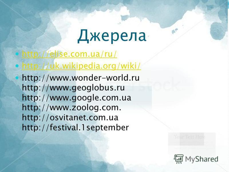 Джерела http://elise.com.ua/ru/ http://uk.wikipedia.org/wiki/ http://www.wonder-world.ru http://www.geoglobus.ru http://www.google.com.ua http://www.zoolog.com. http://osvitanet.com.ua http://festival.1september