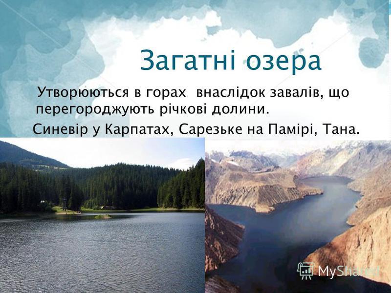 Загатні озера Утворюються в горах внаслідок завалів, що перегороджують річкові долини. Синевір у Карпатах, Сарезьке на Памірі, Тана.