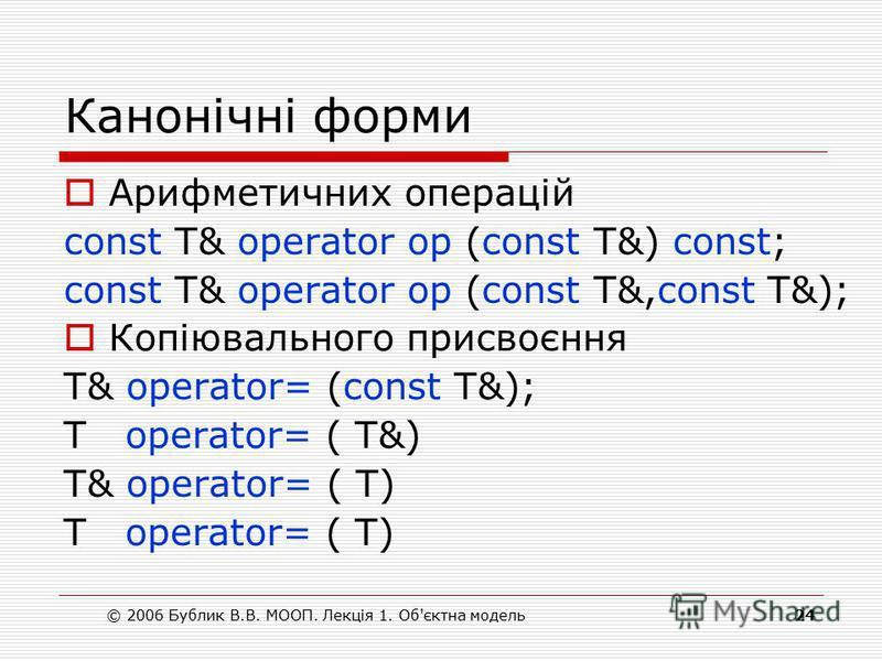 © 2006 Бублик В.В. МООП. Лекція 1. Об'єктна модель24 Канонічні форми Арифметичних операцій const T& operator op (const T&) const; const T& operator op (const T&,const T&); Копіювального присвоєння T& operator= (const T&); T operator= ( T&) T& operato