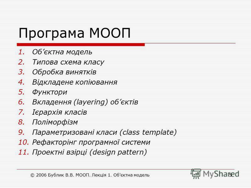 Програма МООП 1.Обєктна модель 2.Типова схема класу 3.Обробка винятків 4.Відкладене копіювання 5.Функтори 6.Вкладення (layering) обєктів 7.Ієрархія класів 8.Поліморфізм 9.Параметризовані класи (class template) 10.Рефакторінг програмної системи 11.Про