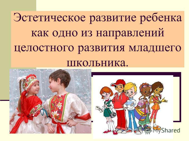 Эстетическое развитие ребенка как одно из направлений целостного развития младшего школьника.