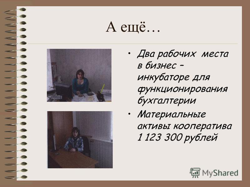 А ещё… Два рабочих места в бизнес – инкубаторе для функционирования бухгалтерии Материальные активы кооператива 1 123 300 рублей