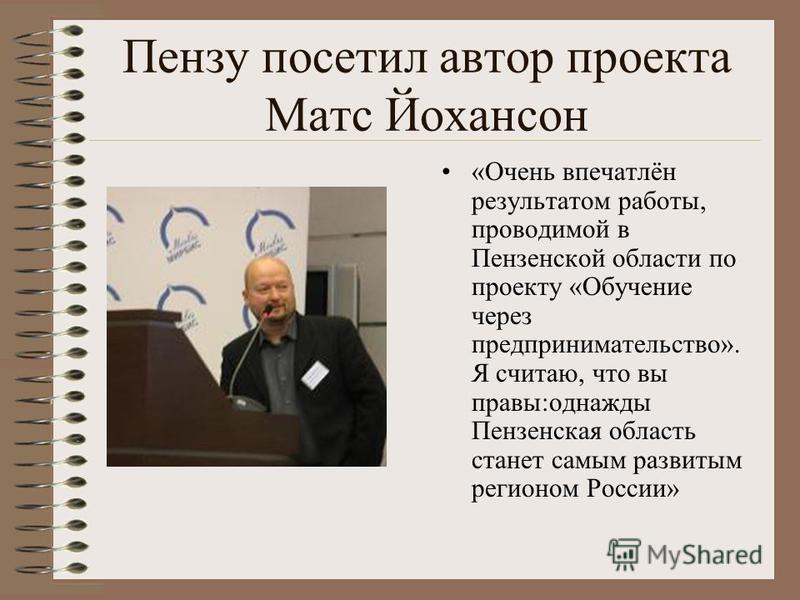 Пензу посетил автор проекта Матс Йохансон «Очень впечатлён результатом работы, проводимой в Пензенской области по проекту «Обучение через предпринимательство». Я считаю, что вы правы:однажды Пензенская область станет самым развитым регионом России»