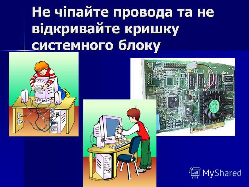 Не чіпайте провода та не відкривайте кришку системного блоку