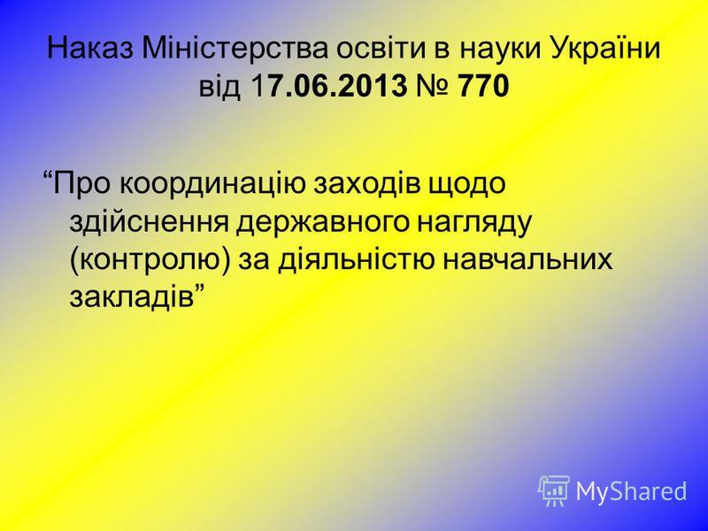 Наказ Міністерства освіти в науки України від 17.06.2013 770 Про координацію заходів щодо здійснення державного нагляду (контролю) за діяльністю навчальних закладів
