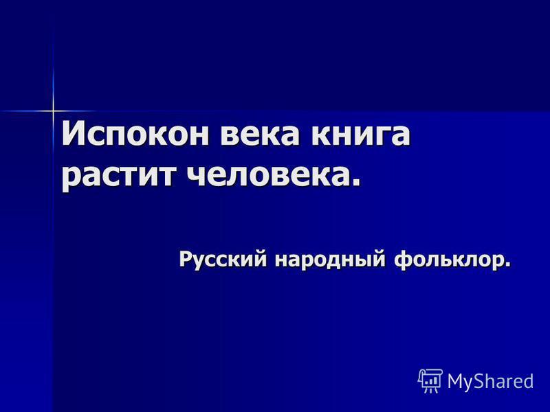 Испокон века книга растит человека. Русский народный фольклор.