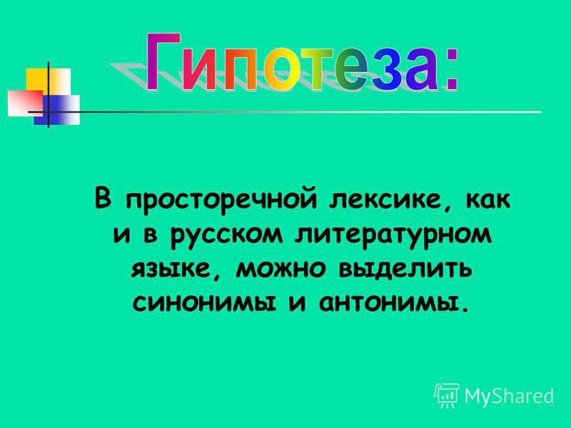 В просторечной лексике, как и в русском литературном языке, можно выделить синонимы и антонимы.