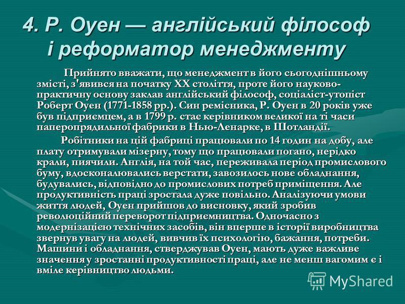 4. Р. Оуен англійський філософ і реформатор менеджменту Прийнято вважати, що менеджмент в його сьогоднішньому змісті, з'явився на початку XX століття, проте його науково- практичну основу заклав англійський філософ, соціаліст-утопіст Роберт Оуен (177