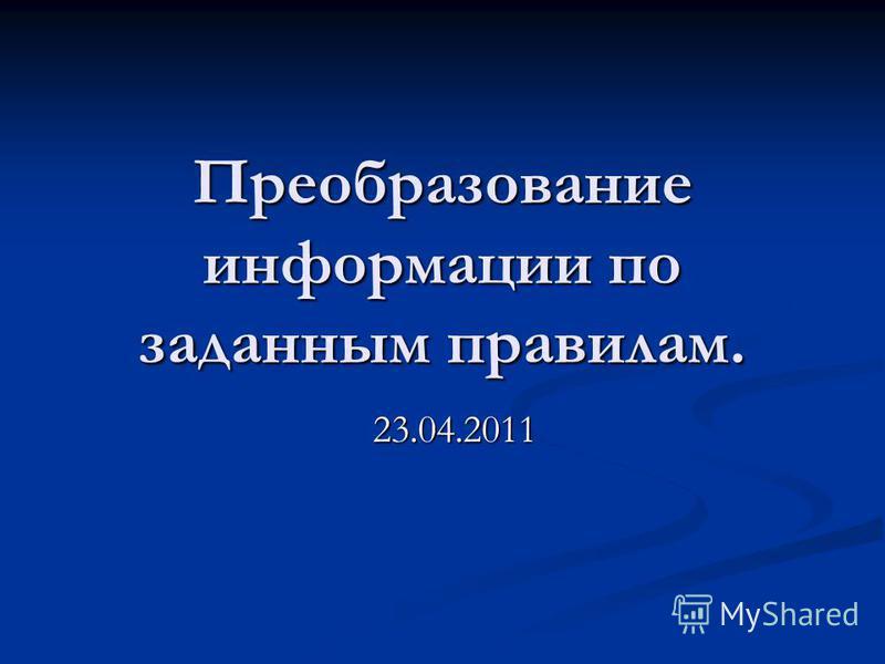 Преобразование информации по заданным правилам. 23.04.2011