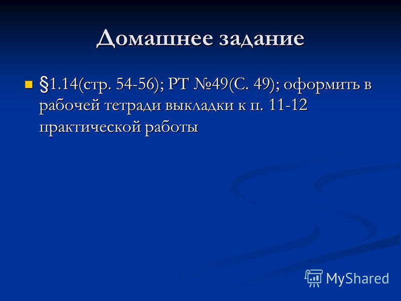 Домашнее задание §1.14(стр. 54-56); РТ 49(С. 49); оформить в рабочей тетради выкладки к п. 11-12 практической работы §1.14(стр. 54-56); РТ 49(С. 49); оформить в рабочей тетради выкладки к п. 11-12 практической работы