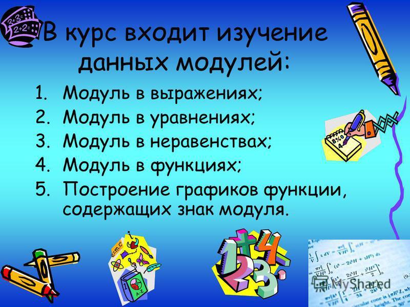 В курс входит изучение данных модулей: 1. Модуль в выражениях; 2. Модуль в уравнениях; 3. Модуль в неравенствах; 4. Модуль в функциях; 5. Построение графиков функции, содержащих знак модуля.