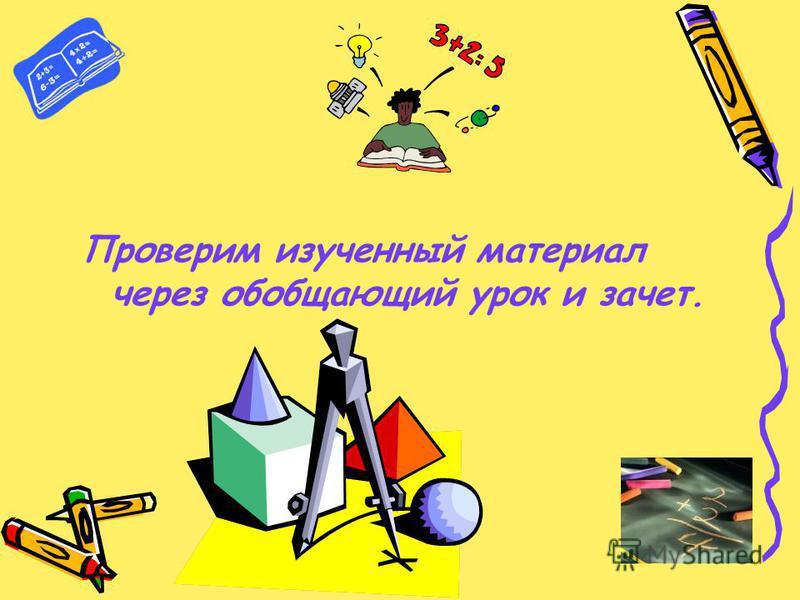 Проверим изученный материал через обобщающий урок и зачет.