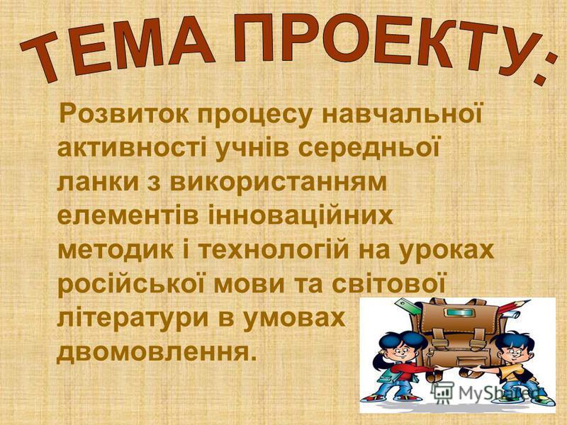 Розвиток процесу навчальної активності учнів середньої ланки з використанням елементів інноваційних методик і технологій на уроках російської мови та світової літератури в умовах двомовлення.