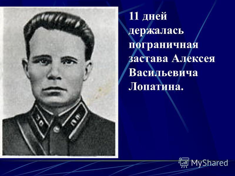 11 дней держалась пограничная застава Алексея Васильевича Лопатина.