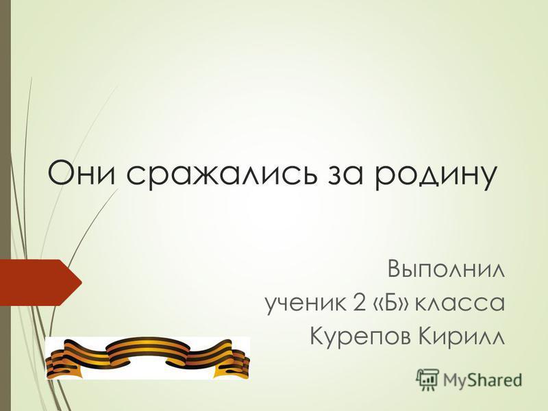 Они сражались за родину Выполнил ученик 2 «Б» класса Курепов Кирилл