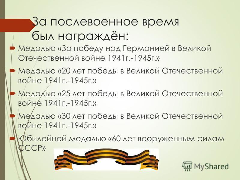 За послевоенное время был награждён: Медалью «За победу над Германией в Великой Отечественной войне 1941 г.-1945 г.» Медалью «20 лет победы в Великой Отечественной войне 1941 г.-1945 г.» Медалью «25 лет победы в Великой Отечественной войне 1941 г.-19