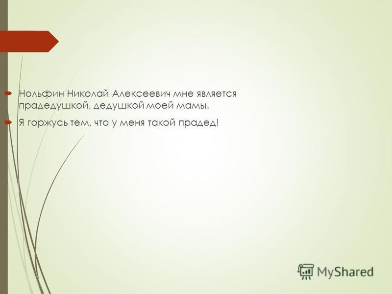 Нольфин Николай Алексеевич мне является прадедушкой, дедушкой моей мамы. Я горжусь тем, что у меня такой прадед!
