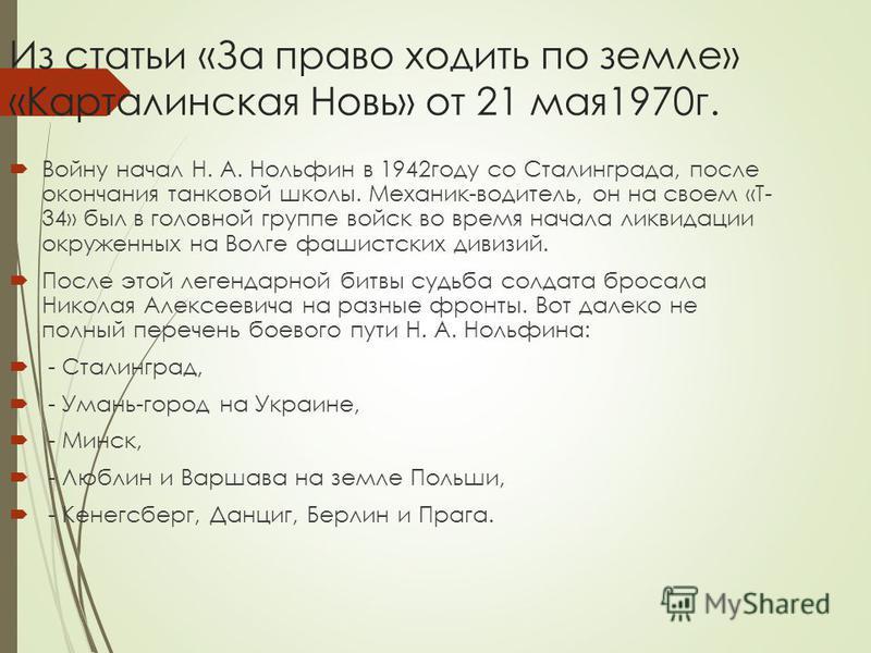 Из статьи «За право ходить по земле» «Карталинская Новь» от 21 мая 1970 г. Войну начал Н. А. Нольфин в 1942 году со Сталинграда, после окончания танковой школы. Механик-водитель, он на своем «Т- 34» был в головной группе войск во время начала ликвида