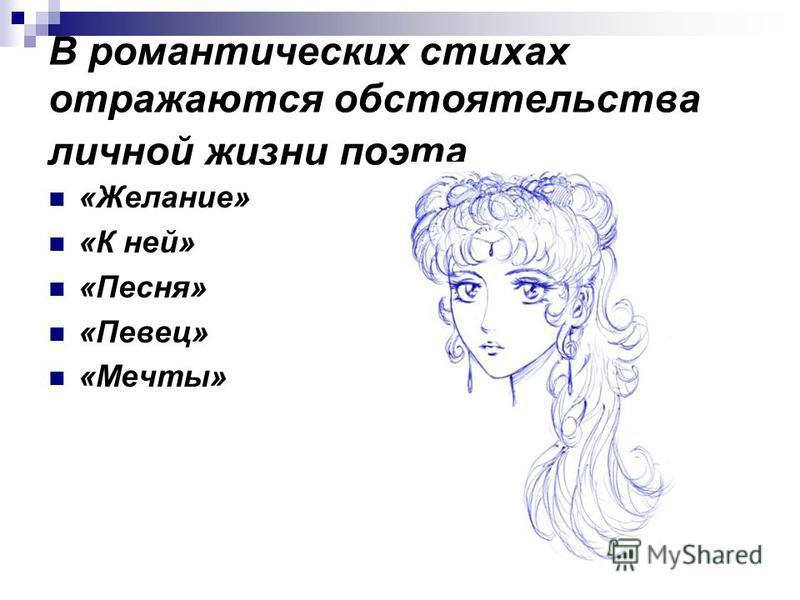 В романтических стихах отражаются обстоятельства личной жизни поэта «Желание» «К ней» «Песня» «Певец» «Мечты»