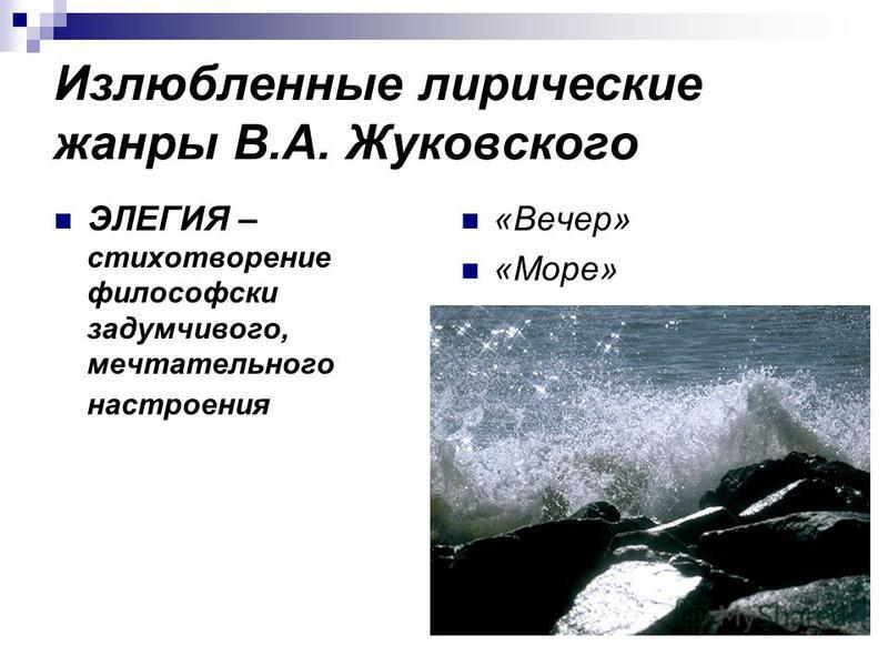 Излюбленные лирические жанры В.А. Жуковского ЭЛЕГИЯ – стихотворение философски задумчивого, мечтательного настроения «Вечер» «Море»