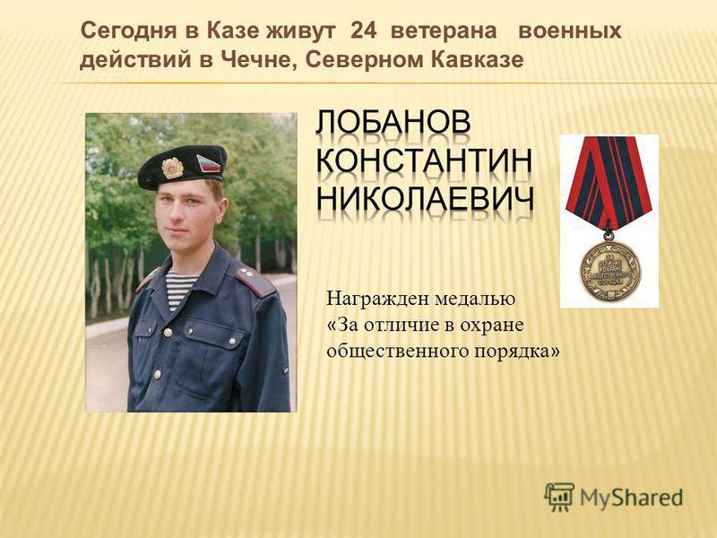 Сегодня в Казе живут 24 ветерана военных действий в Чечне, Северном Кавказе Награжден медалью « За отличие в охране общественного порядка »