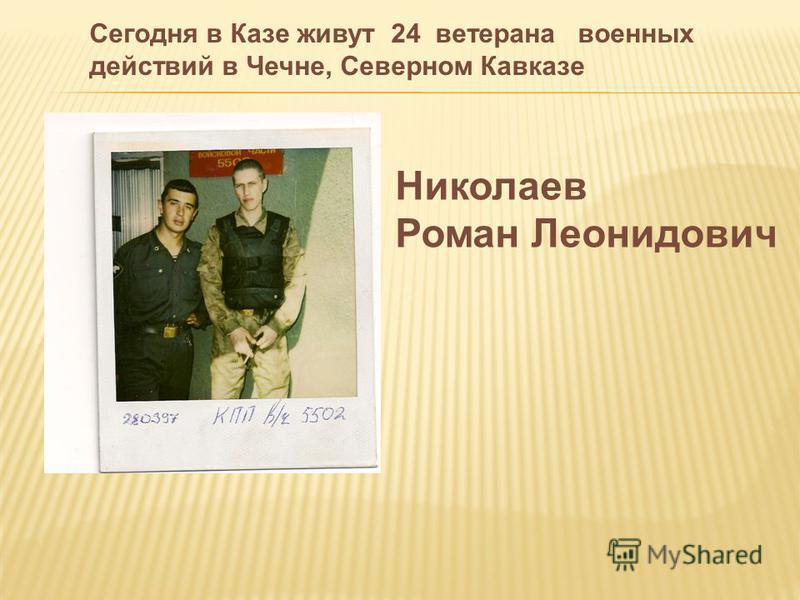 Николаев Роман Леонидович Сегодня в Казе живут 24 ветерана военных действий в Чечне, Северном Кавказе