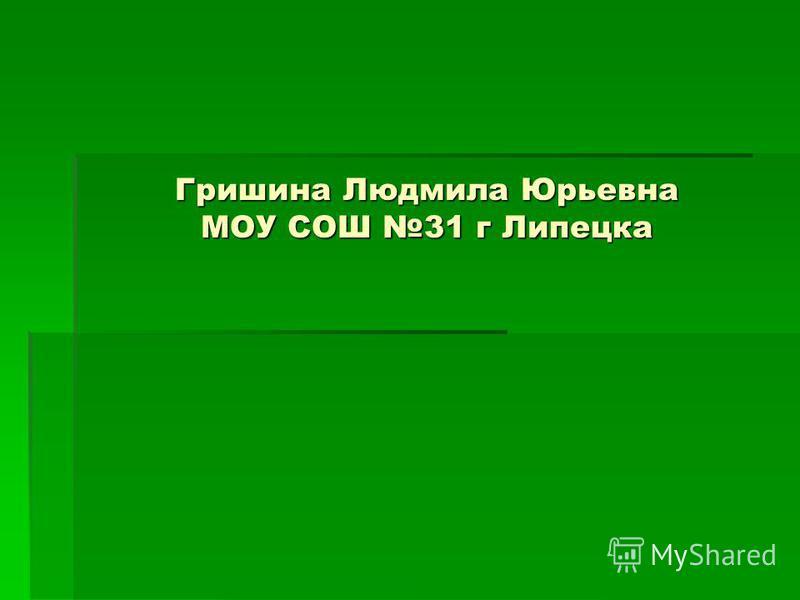 Гришина Людмила Юрьевна МОУ СОШ 31 г Липецка
