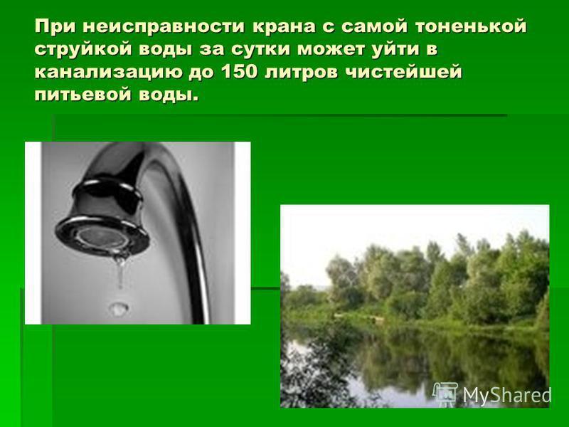 При неисправности крана с самой тоненькой струйкой воды за сутки может уйти в канализацию до 150 литров чистейшей питьевой воды.