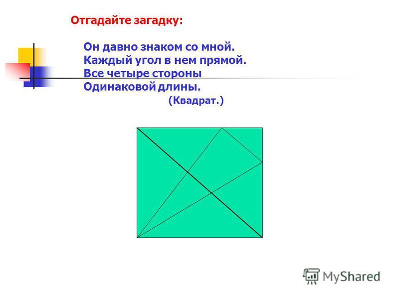 Отгадайте загадку: Он давно знаком со мной. Каждый угол в нем прямой. Все четыре стороны Одинаковой длины. (Квадрат.)