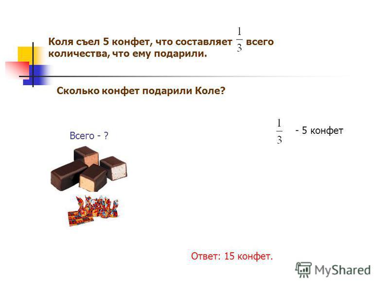 Коля съел 5 конфет, что составляет всего количества, что ему подарили. Сколько конфет подарили Коле? Всего - ? - 5 конфет Ответ: 15 конфет.