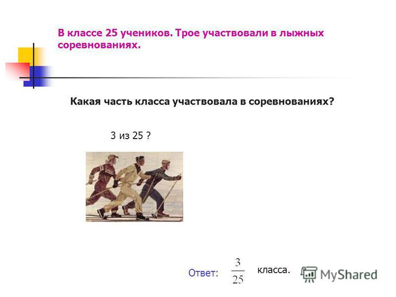 В классе 25 учеников. Трое участвовали в лыжных соревнованиях. Какая часть класса участвовала в соревнованиях? 3 из 25 ? Ответ: класса.