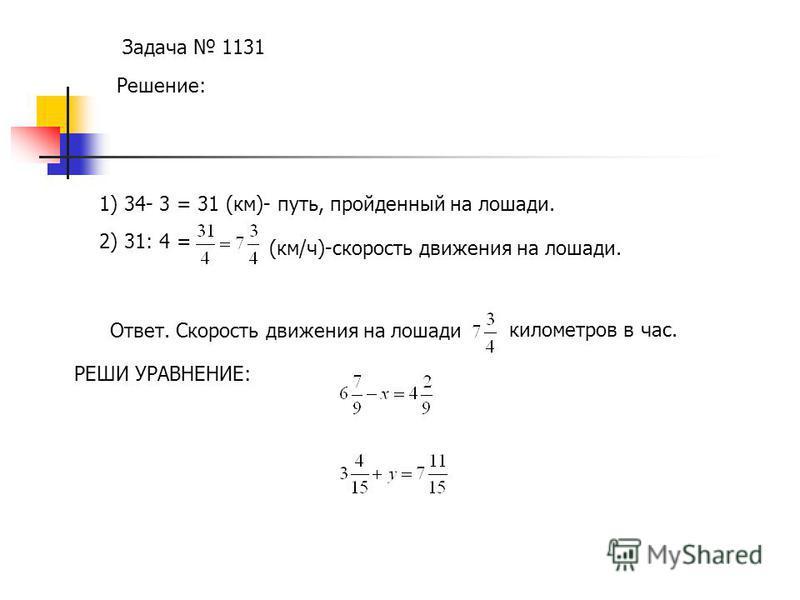 Задача 1131 Решение: 1) 34- 3 = 31 (км)- путь, пройденный на лошади. 2) 31: 4 = (км/ч)-скорость движения на лошади. Ответ. Скорость движения на лошади километров в час. РЕШИ УРАВНЕНИЕ:
