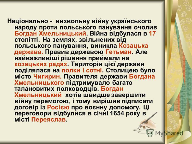 Національно - визвольну війну українського народу проти польського панування очолив Богдан Хмельницький. Війна відбулася в 17 столітті. На землях, звільнених від польського панування, виникла Козацька держава. Правив державою Гетьман. Але найважливіш
