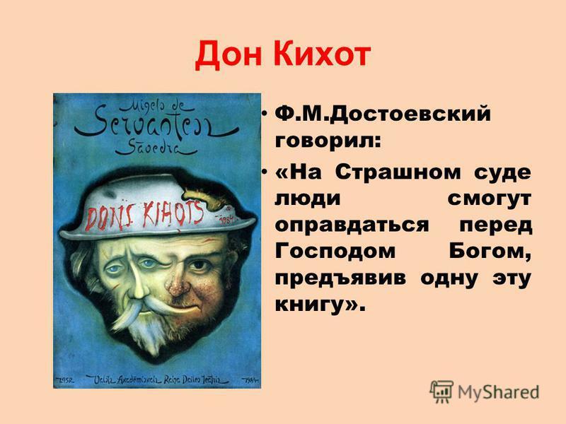 Дон Кихот Ф.М.Достоевский говорил: «На Страшном суде люди смогут оправдаться перед Господом Богом, предъявив одну эту книгу».