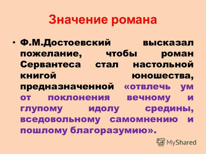 Значение романа Ф.М.Достоевский высказал пожелание, чтобы роман Сервантеса стал настольной книгой юношества, предназначенной «отвлечь ум от поклонения вечному и глупому идолу средины, вседовольному самомнению и пошлому благоразумию».