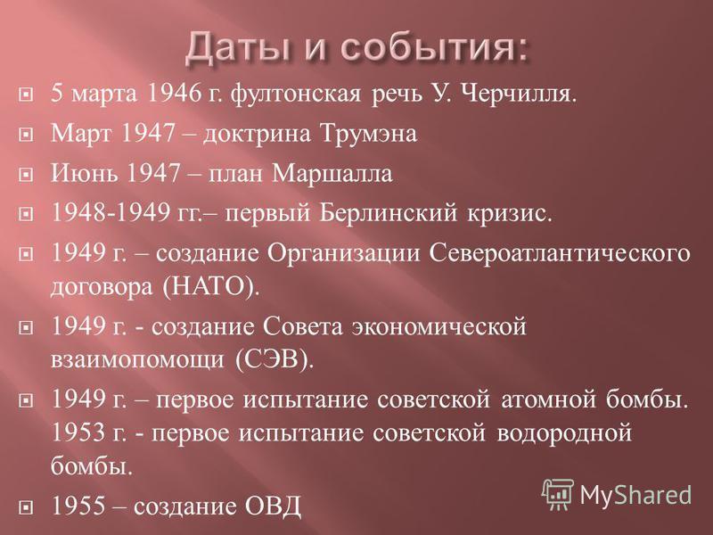5 марта 1946 г. фултонская речь У. Черчилля. Март 1947 – доктрина Трумэна Июнь 1947 – план Маршалла 1948-1949 гг.– первый Берлинский кризис. 1949 г. – создание Организации Североатлантического договора ( НАТО ). 1949 г. - создание Совета экономическо