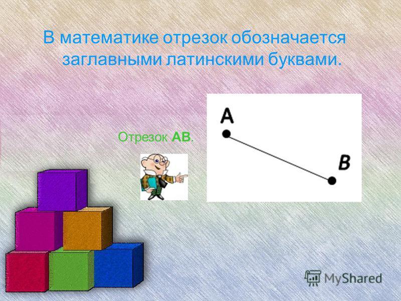 В математике отрезок обозначается заглавными латинскими буквами. Отрезок AB.