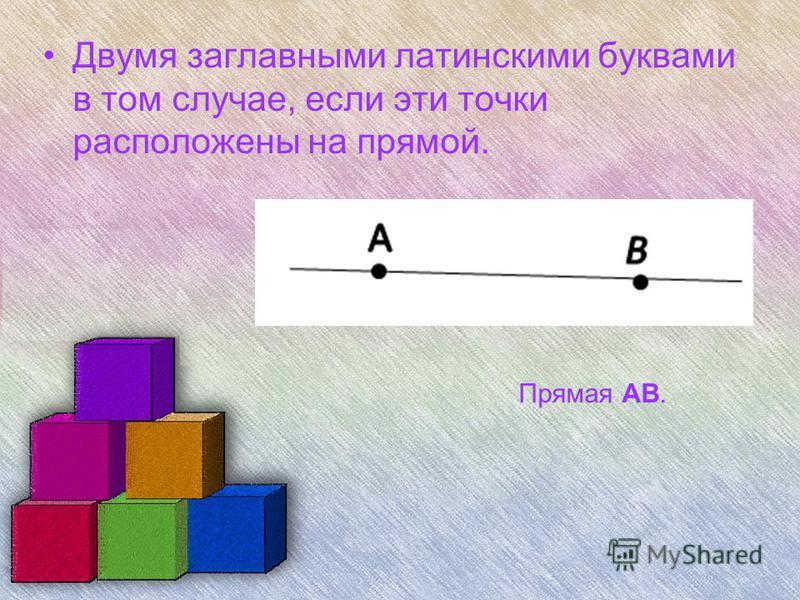 Двумя заглавными латинскими буквами в том случае, если эти точки расположены на прямой. Прямая АB.