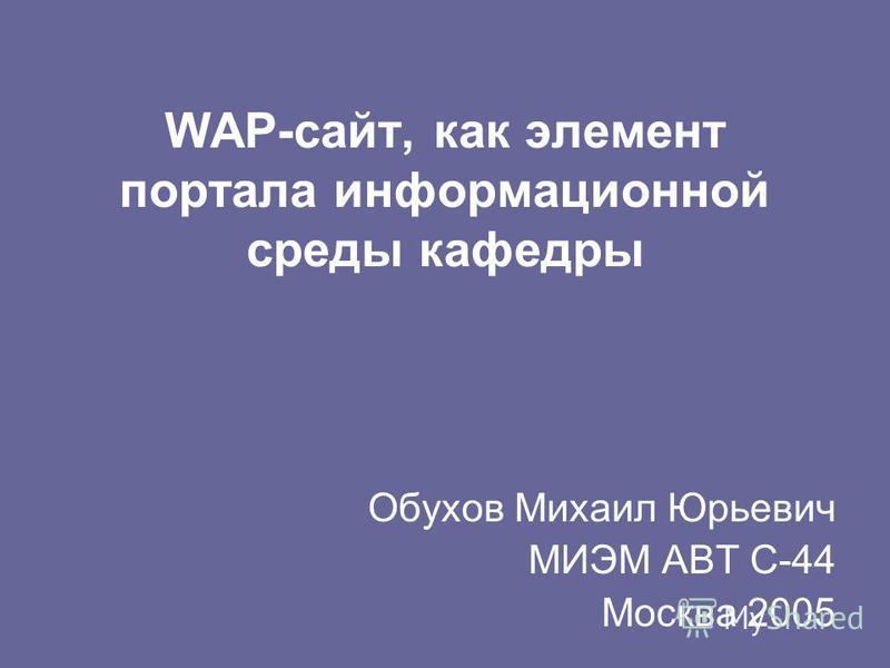WAP-сайт, как элемент портала информационной среды кафедры Обухов Михаил Юрьевич МИЭМ АВТ С-44 Москва 2005