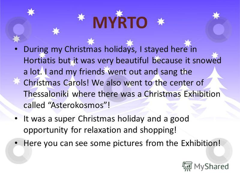MYRTO During my Christmas holidays, I stayed here in Hortiatis but it was very beautiful because it snowed a lot. I and my friends went out and sang the Christmas Carols! We also went to the center of Thessaloniki where there was a Christmas Exhibiti