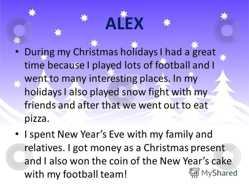 ALEX During my Christmas holidays I had a great time because I played lots of football and I went to many interesting places. In my holidays I also played snow fight with my friends and after that we went out to eat pizza. I spent New Years Eve with