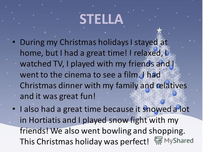STELLA During my Christmas holidays I stayed at home, but I had a great time! I relaxed, I watched TV, I played with my friends and I went to the cinema to see a film. I had Christmas dinner with my family and relatives and it was great fun! I also h