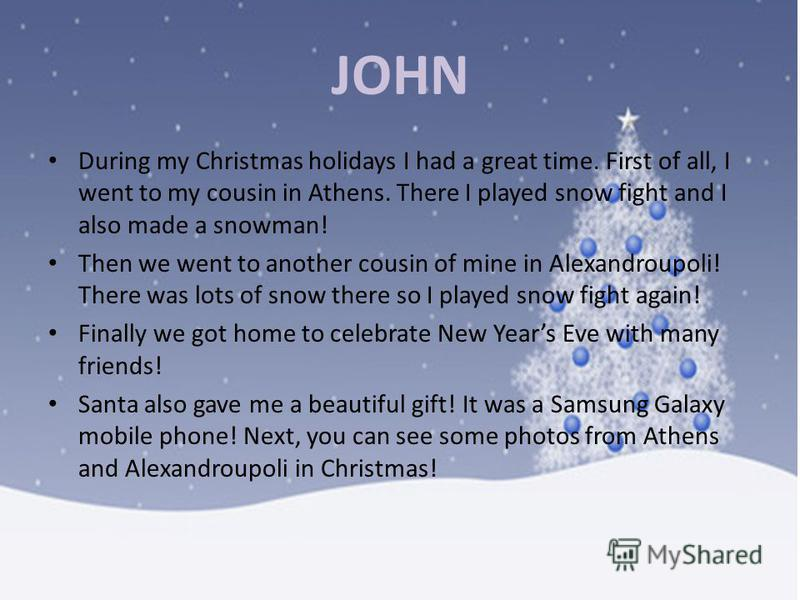 JOHN During my Christmas holidays I had a great time. First of all, I went to my cousin in Athens. There I played snow fight and I also made a snowman! Then we went to another cousin of mine in Alexandroupoli! There was lots of snow there so I played