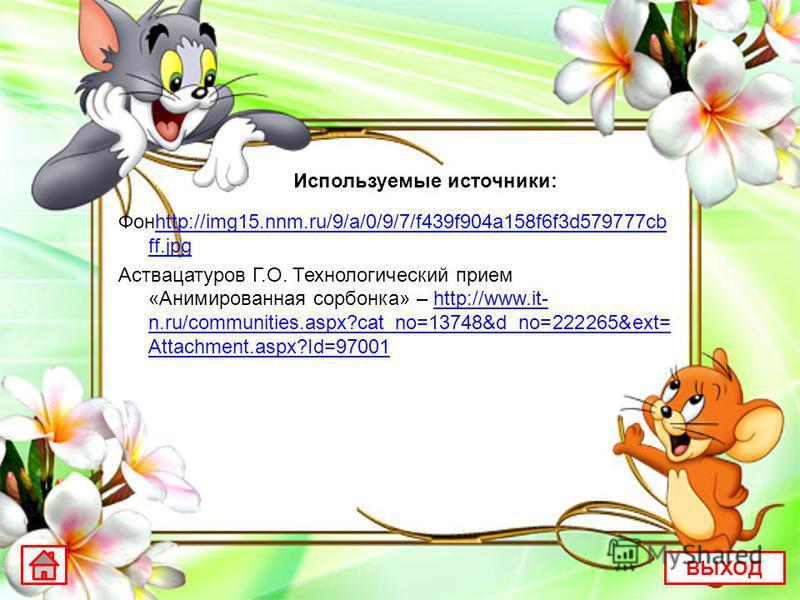 Используемые источники: Фонhttp://img15.nnm.ru/9/a/0/9/7/f439f904a158f6f3d579777cb ff.jpghttp://img15.nnm.ru/9/a/0/9/7/f439f904a158f6f3d579777cb ff.jpg Аствацатуров Г.О. Технологический прием «Анимированная сорбонка» – http://www.it- n.ru/communities