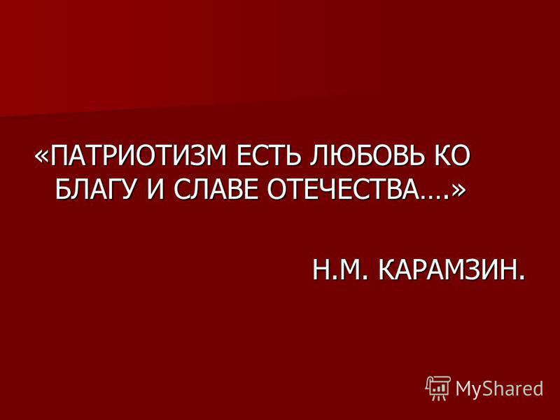 «ПАТРИОТИЗМ ЕСТЬ ЛЮБОВЬ КО БЛАГУ И СЛАВЕ ОТЕЧЕСТВА….» Н.М. КАРАМЗИН. Н.М. КАРАМЗИН.