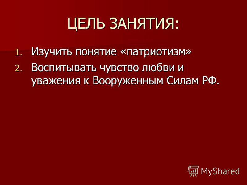 ЦЕЛЬ ЗАНЯТИЯ: 1. Изучить понятие «патриотизм» 2. Воспитывать чувство любви и уважения к Вооруженным Силам РФ.