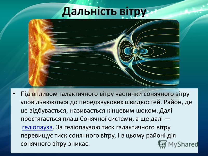 Дальність вітру Під впливом галактичного вітру частинки сонячного вітру уповільнюються до передзвукових швидкостей. Район, де це відбувається, називається кінцевим шоком. Далі простягається плащ Сонячної системи, а ще далі геліопауза. За геліопаузою