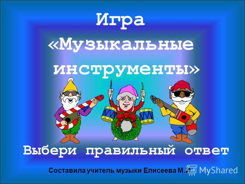 Игра «Музыкальные инструменты» Выбери правильный ответ Составила учитель музыки Елисеева М.И.