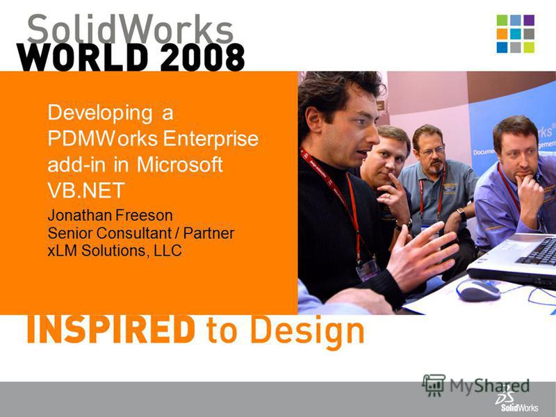 Developing a PDMWorks Enterprise add-in in Microsoft VB.NET Jonathan Freeson Senior Consultant / Partner xLM Solutions, LLC