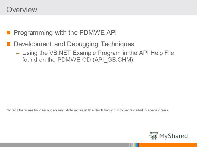 Overview Programming with the PDMWE API Development and Debugging Techniques –Using the VB.NET Example Program in the API Help File found on the PDMWE CD (API_GB.CHM) Note: There are hidden slides and slide notes in the deck that go into more detail